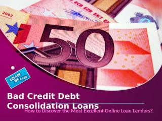 Bad Credit Debt Consolidation Loans-How to Discover the Most Excellent Online Loan Lenders.ppt